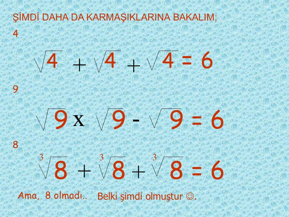 Ya diğerleri? Evet düşünün… İnanıyorum ki kapasitenizle 3'ü de çözeceksiniz, 333 = 6 x- Belki 5'i de ve küçük bir şansla 7'yi de.. 555 = 6 /+ 777 = 6