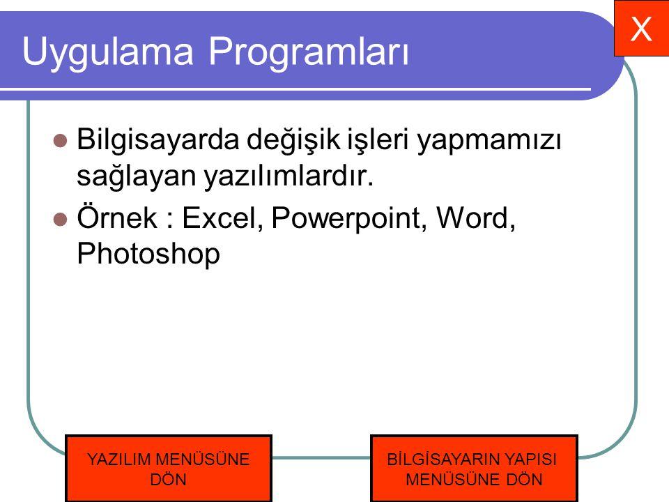 Uygulama Programları Bilgisayarda değişik işleri yapmamızı sağlayan yazılımlardır. Örnek : Excel, Powerpoint, Word, Photoshop X YAZILIM MENÜSÜNE DÖN B