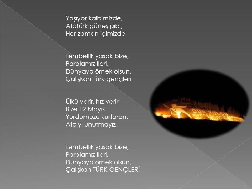 Yaşıyor kalbimizde, Atatürk güneş gibi, Her zaman içimizde Tembellik yasak bize, Parolamız ileri, Dünyaya örnek olsun, Çalışkan Türk gençleri Ülkü verir, hız verir Bize 19 Mayıs Yurdumuzu kurtaran, Ata yı unutmayız Tembellik yasak bize, Parolamız ileri, Dünyaya örnek olsun, Çalışkan TÜRK GENÇLERİ