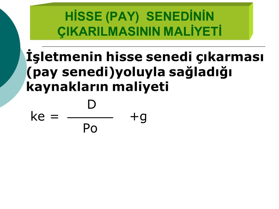 HİSSE (PAY) SENEDİNİN ÇIKARILMASININ MALİYETİ İşletmenin hisse senedi çıkarması (pay senedi)yoluyla sağladığı kaynakların maliyeti D ke = +g Po