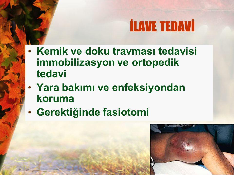 İLAVE TEDAVİ Kemik ve doku travması tedavisi immobilizasyon ve ortopedik tedavi Yara bakımı ve enfeksiyondan koruma Gerektiğinde fasiotomi