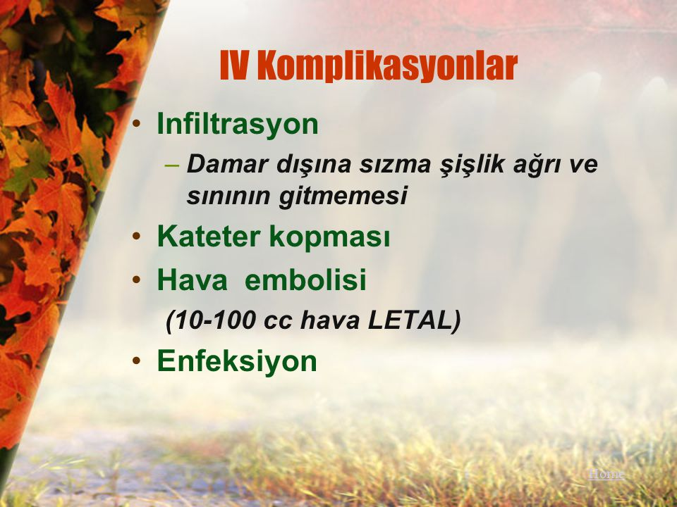 IV Komplikasyonlar Infiltrasyon –Damar dışına sızma şişlik ağrı ve sınının gitmemesi Kateter kopması Hava embolisi (10-100 cc hava LETAL) Enfeksiyon H