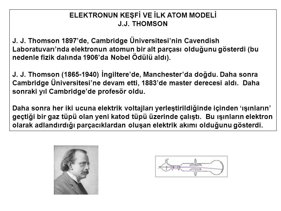 ELEKTRONUN KEŞFİ VE İLK ATOM MODELİ J.J. THOMSON J. J. Thomson 1897'de, Cambridge Üniversitesi'nin Cavendish Laboratuvarı'nda elektronun atomun bir al