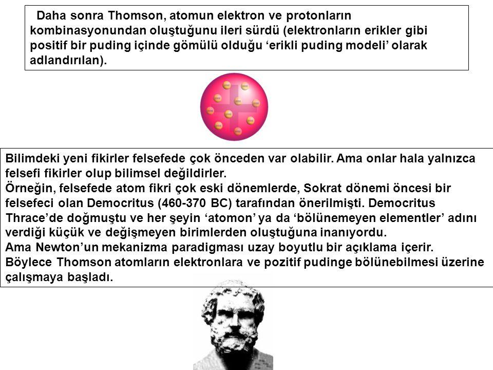 Daha sonra Thomson, atomun elektron ve protonların kombinasyonundan oluştuğunu ileri sürdü (elektronların erikler gibi positif bir puding içinde gömülü olduğu 'erikli puding modeli' olarak adlandırılan).