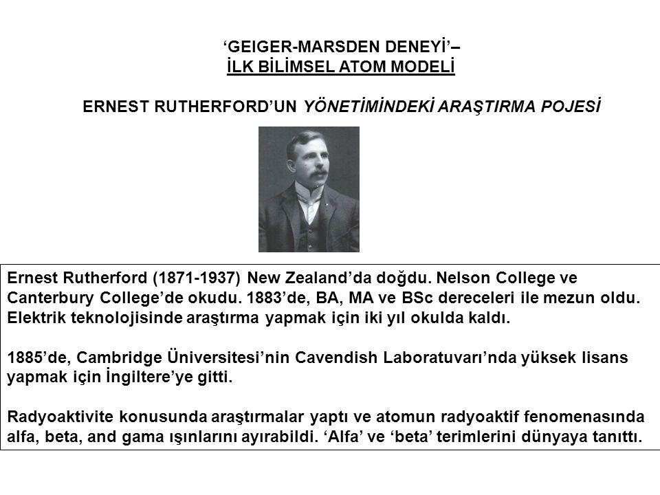 'GEIGER-MARSDEN DENEYİ'– İLK BİLİMSEL ATOM MODELİ ERNEST RUTHERFORD'UN YÖNETİMİNDEKİ ARAŞTIRMA POJESİ Ernest Rutherford (1871-1937) New Zealand'da doğdu.