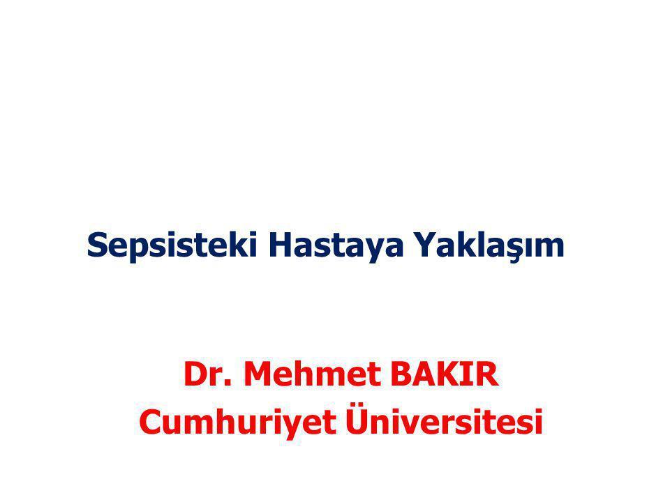 Sepsisteki Hastaya Yaklaşım Dr. Mehmet BAKIR Cumhuriyet Üniversitesi