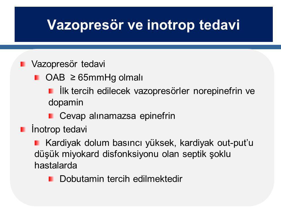 Vazopresör ve inotrop tedavi Vazopresör tedavi OAB ≥ 65mmHg olmalı İlk tercih edilecek vazopresörler norepinefrin ve dopamin Cevap alınamazsa epinefrin İnotrop tedavi Kardiyak dolum basıncı yüksek, kardiyak out-put'u düşük miyokard disfonksiyonu olan septik şoklu hastalarda Dobutamin tercih edilmektedir