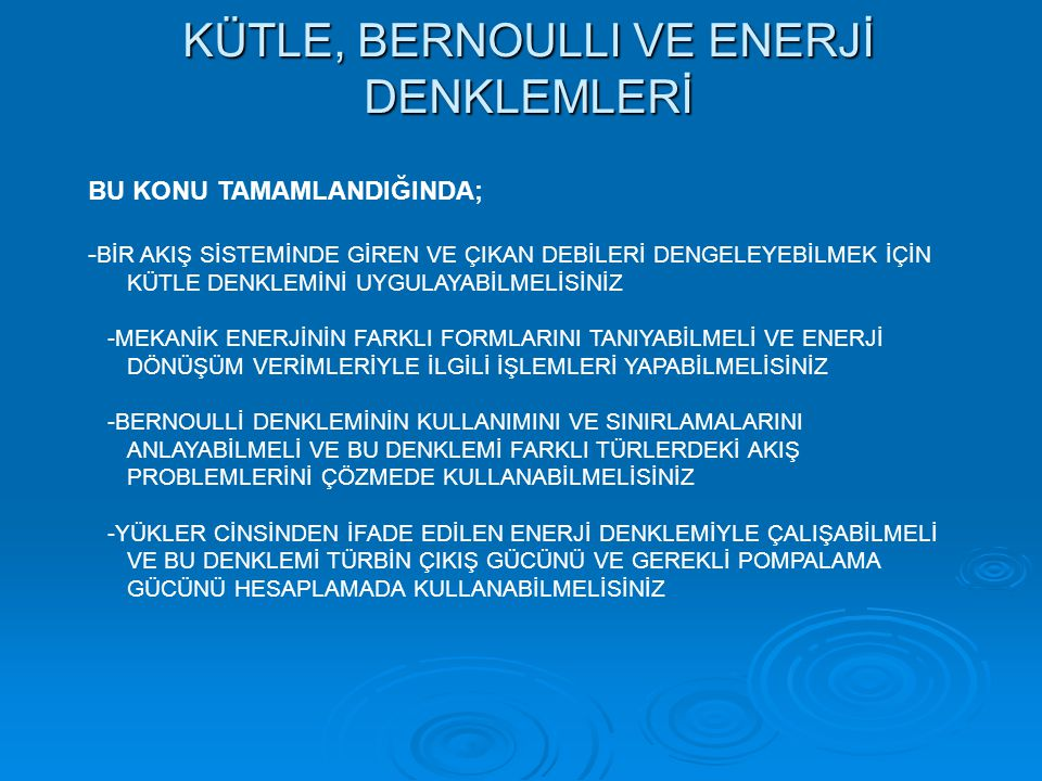 KÜTLE, BERNOULLI VE ENERJİ DENKLEMLERİ BU KONU TAMAMLANDIĞINDA; - BİR AKIŞ SİSTEMİNDE GİREN VE ÇIKAN DEBİLERİ DENGELEYEBİLMEK İÇİN KÜTLE DENKLEMİNİ UY