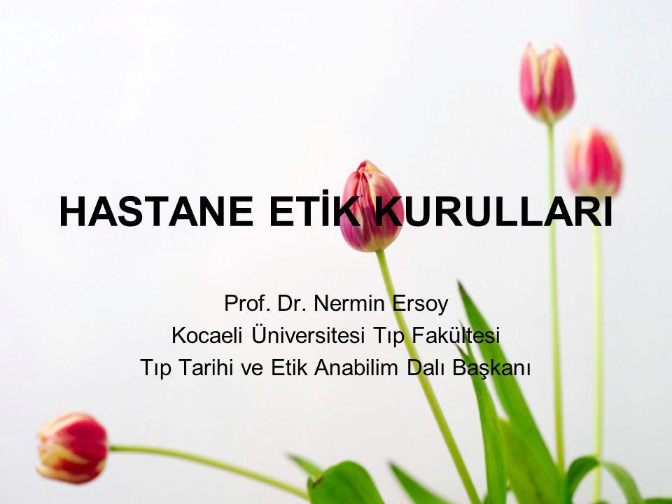 HASTANE ETİK KURULLARI Prof. Dr. Nermin Ersoy Kocaeli Üniversitesi Tıp Fakültesi Tıp Tarihi ve Etik Anabilim Dalı Başkanı