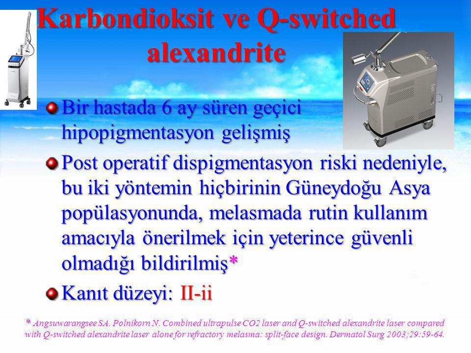 Bir hastada 6 ay süren geçici hipopigmentasyon gelişmiş Post operatif dispigmentasyon riski nedeniyle, bu iki yöntemin hiçbirinin Güneydoğu Asya popülasyonunda, melasmada rutin kullanım amacıyla önerilmek için yeterince güvenli olmadığı bildirilmiş* Kanıt düzeyi: II-ii Karbondioksit ve Q-switched alexandrite * * Angsuwarangsee SA, Polnikorn N.