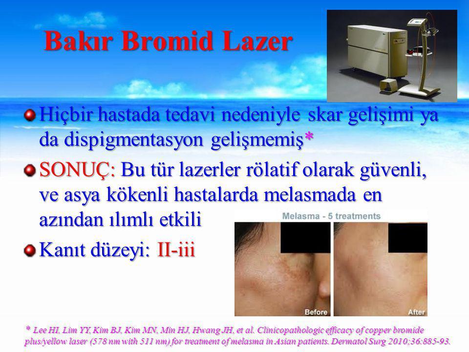 Hiçbir hastada tedavi nedeniyle skar gelişimi ya da dispigmentasyon gelişmemiş* SONUÇ: Bu tür lazerler rölatif olarak güvenli, ve asya kökenli hastalarda melasmada en azından ılımlı etkili Kanıt düzeyi: II-iii Bakır Bromid Lazer * Lee HI, Lim YY, Kim BJ, Kim MN, Min HJ, Hwang JH, et al.