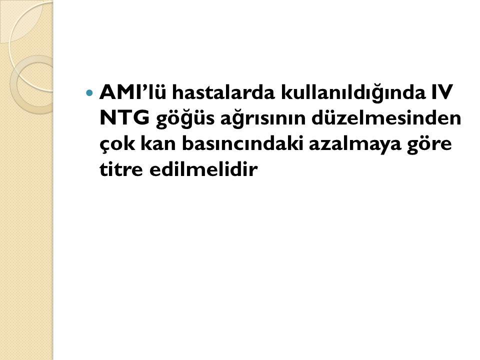 AMI'lü hastalarda kullanıldı ğ ında IV NTG gö ğ üs a ğ rısının düzelmesinden çok kan basıncındaki azalmaya göre titre edilmelidir