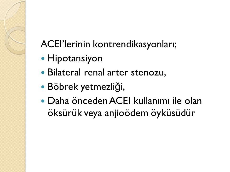 ACEI'lerinin kontrendikasyonları; Hipotansiyon Bilateral renal arter stenozu, Böbrek yetmezli ğ i, Daha önceden ACEI kullanımı ile olan öksürük veya a