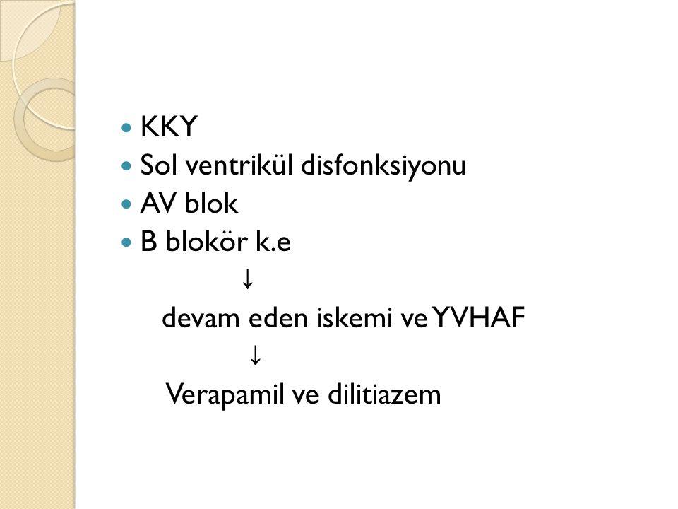 KKY Sol ventrikül disfonksiyonu AV blok B blokör k.e ↓ devam eden iskemi ve YVHAF ↓ Verapamil ve dilitiazem