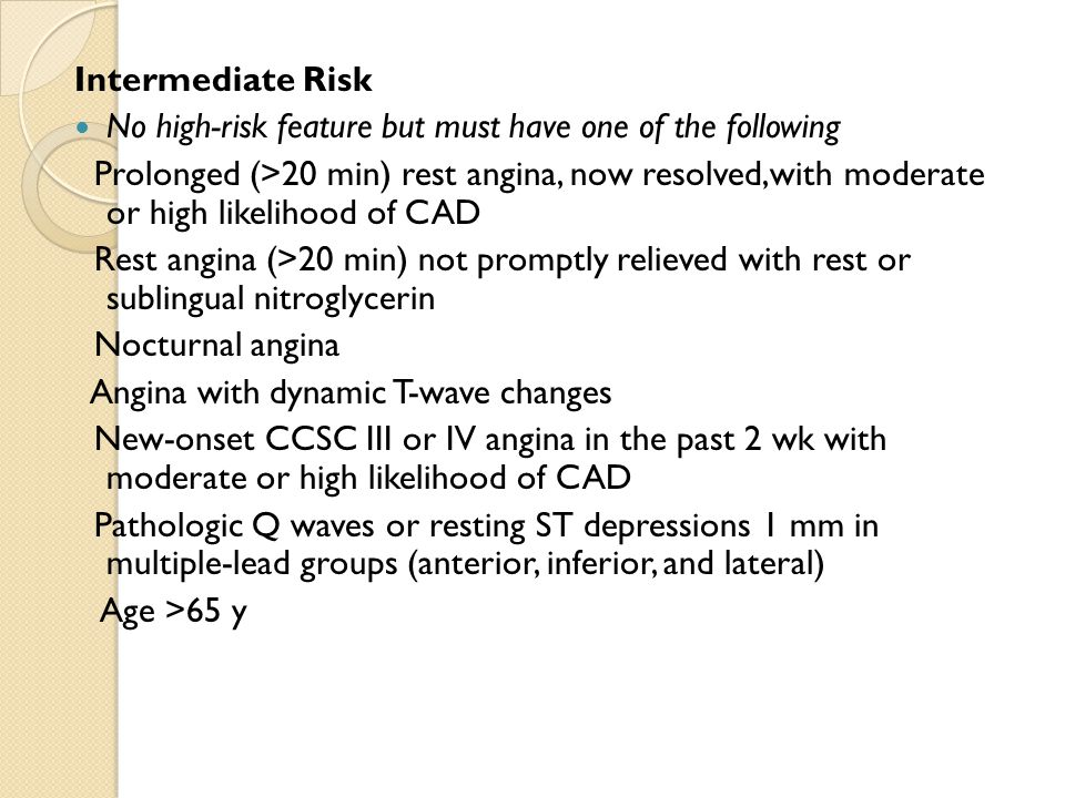 Intermediate Risk No high-risk feature but must have one of the following Prolonged (>20 min) rest angina, now resolved,with moderate or high likeliho