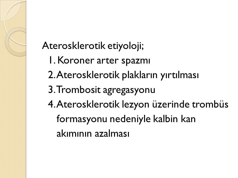 Aterosklerotik etiyoloji; 1. Koroner arter spazmı 2. Aterosklerotik plakların yırtılması 3. Trombosit agregasyonu 4. Aterosklerotik lezyon üzerinde tr