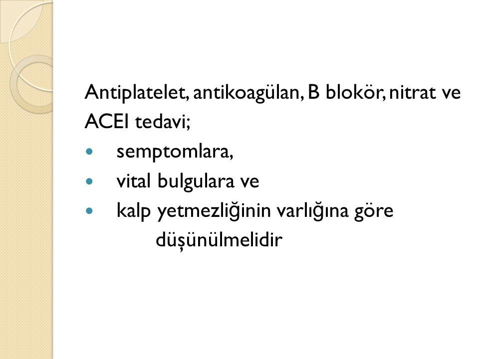 Antiplatelet, antikoagülan, B blokör, nitrat ve ACEI tedavi; semptomlara, vital bulgulara ve kalp yetmezli ğ inin varlı ğ ına göre düşünülmelidir