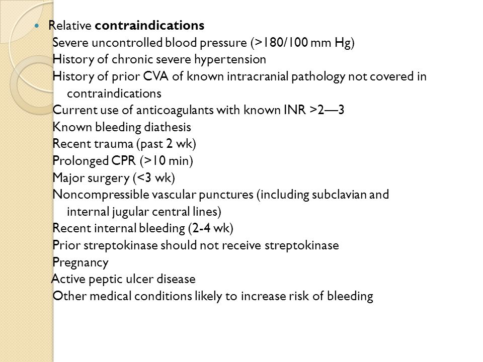Relative contraindications Severe uncontrolled blood pressure (>180/100 mm Hg) History of chronic severe hypertension History of prior CVA of known in