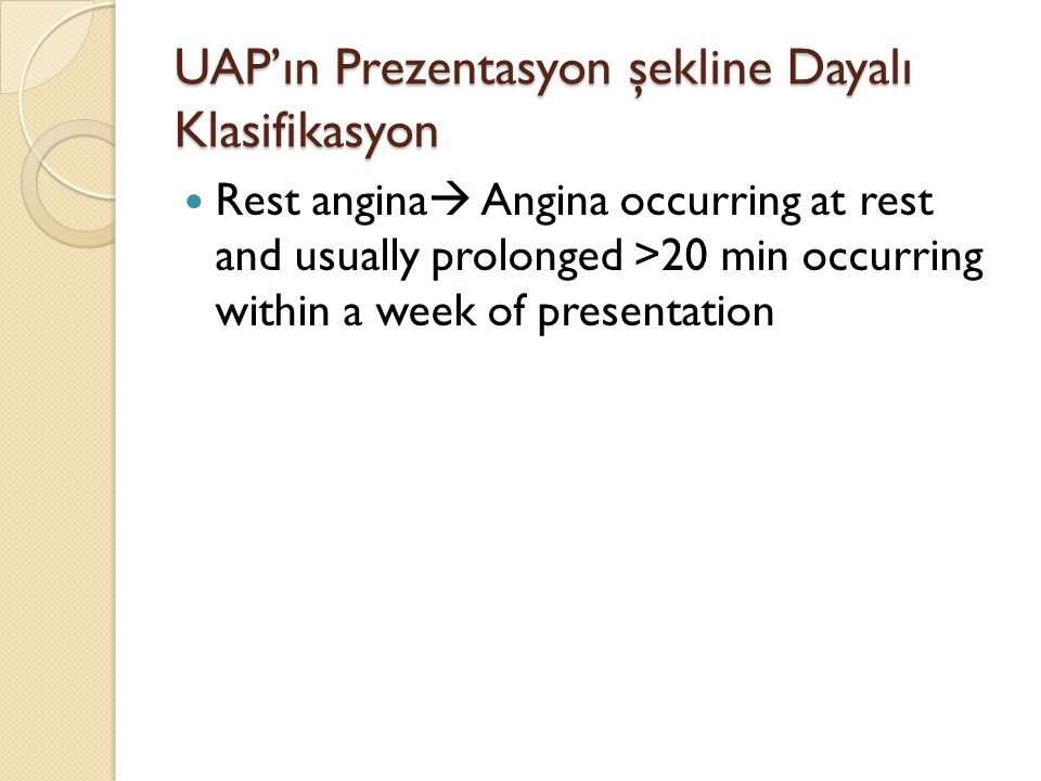 UAP'ın Prezentasyon şekline Dayalı Klasifikasyon Rest angina  Angina occurring at rest and usually prolonged >20 min occurring within a week of presentation