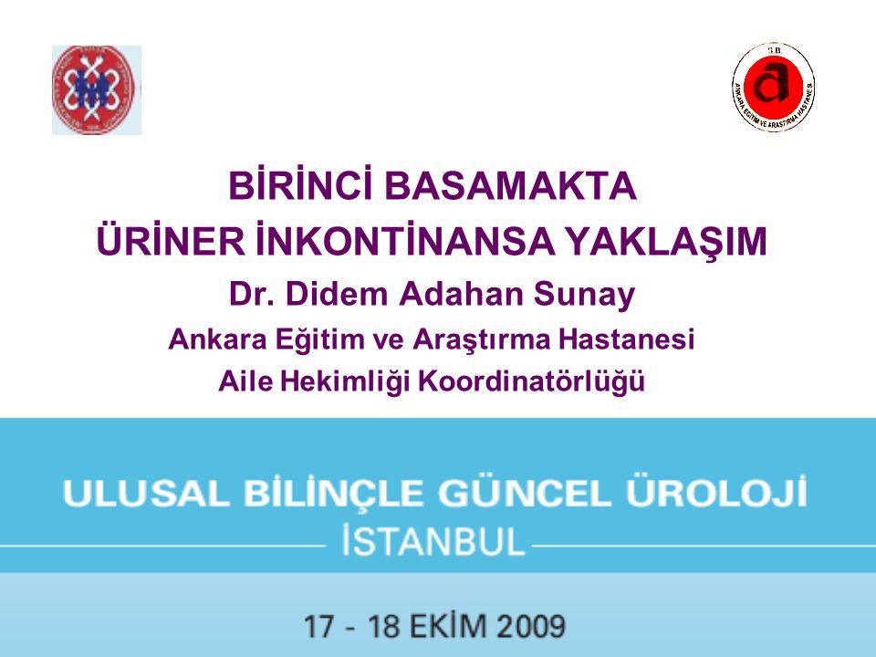 BİRİNCİ BASAMAKTA ÜRİNER İNKONTİNANSA YAKLAŞIM Dr. Didem Adahan Sunay Ankara Eğitim ve Araştırma Hastanesi Aile Hekimliği Koordinatörlüğü