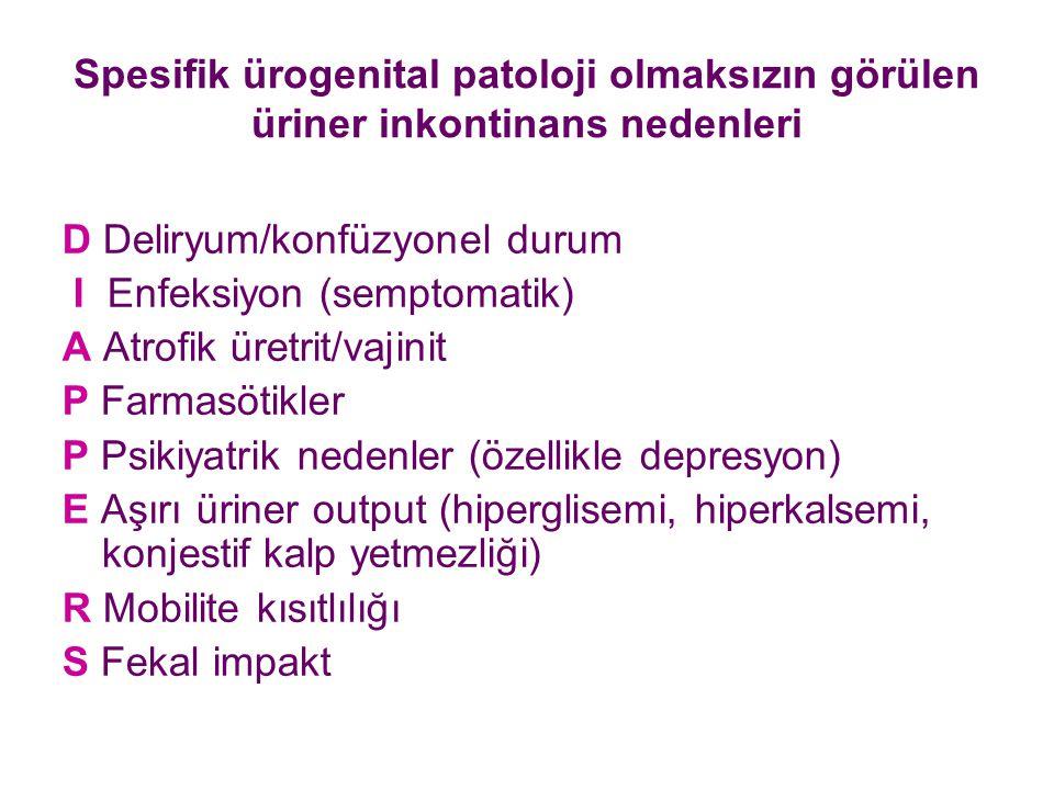 Spesifik ürogenital patoloji olmaksızın görülen üriner inkontinans nedenleri D Deliryum/konfüzyonel durum I Enfeksiyon (semptomatik) A Atrofik üretrit