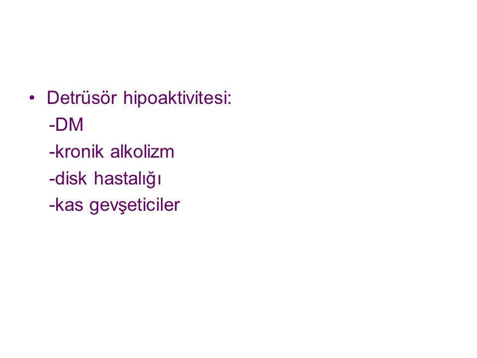 Detrüsör hipoaktivitesi: -DM -kronik alkolizm -disk hastalığı -kas gevşeticiler