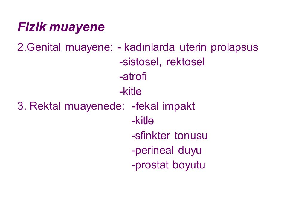 Fizik muayene 2.Genital muayene: - kadınlarda uterin prolapsus -sistosel, rektosel -atrofi -kitle 3. Rektal muayenede: -fekal impakt -kitle -sfinkter