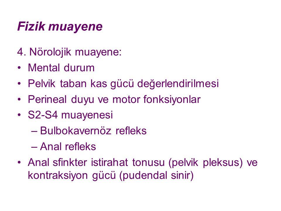 Fizik muayene 4. Nörolojik muayene: Mental durum Pelvik taban kas gücü değerlendirilmesi Perineal duyu ve motor fonksiyonlar S2-S4 muayenesi –Bulbokav