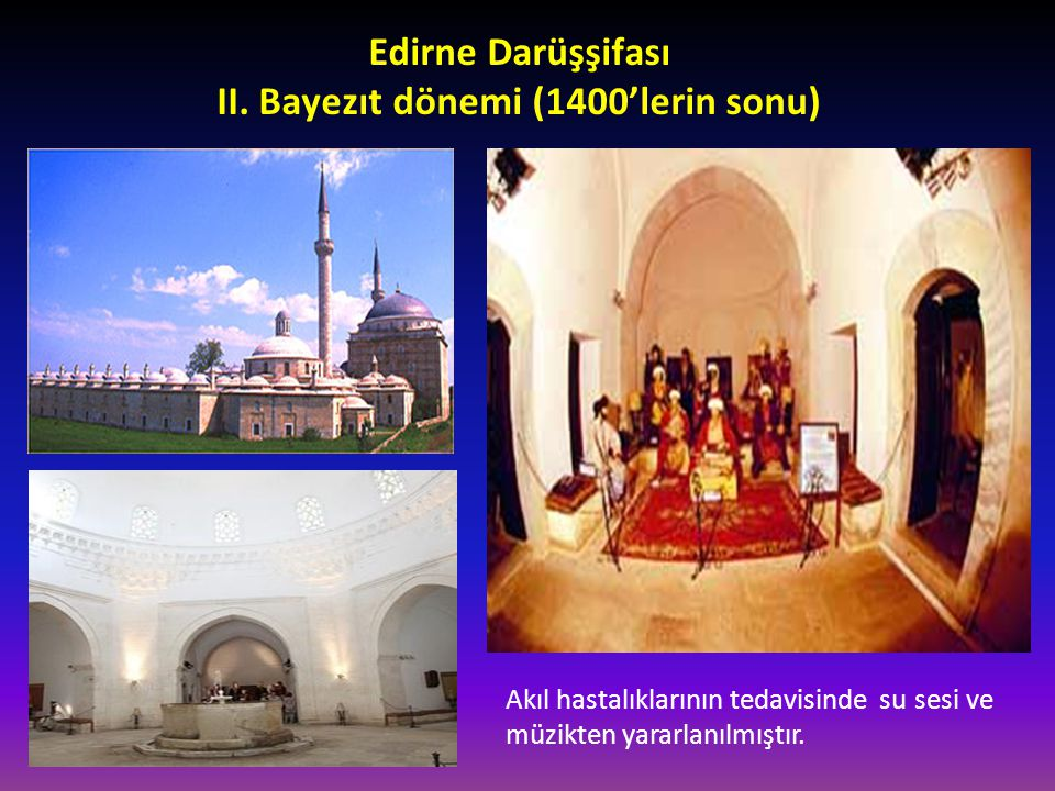 Edirne Darüşşifası II. Bayezıt dönemi (1400'lerin sonu) Akıl hastalıklarının tedavisinde su sesi ve müzikten yararlanılmıştır.