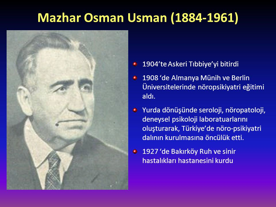Mazhar Osman Usman (1884-1961) 1904'te Askeri Tıbbiye'yi bitirdi 1908 'de Almanya Münih ve Berlin Üniversitelerinde nöropsikiyatri eğitimi aldı. Yurda