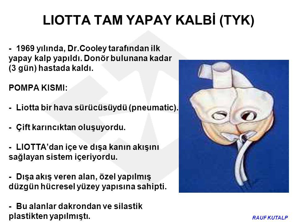 LIOTTA TAM YAPAY KALBİ (TYK) - 1969 yılında, Dr.Cooley tarafından ilk yapay kalp yapıldı. Donör bulunana kadar (3 gün) hastada kaldı. POMPA KISMI: - L