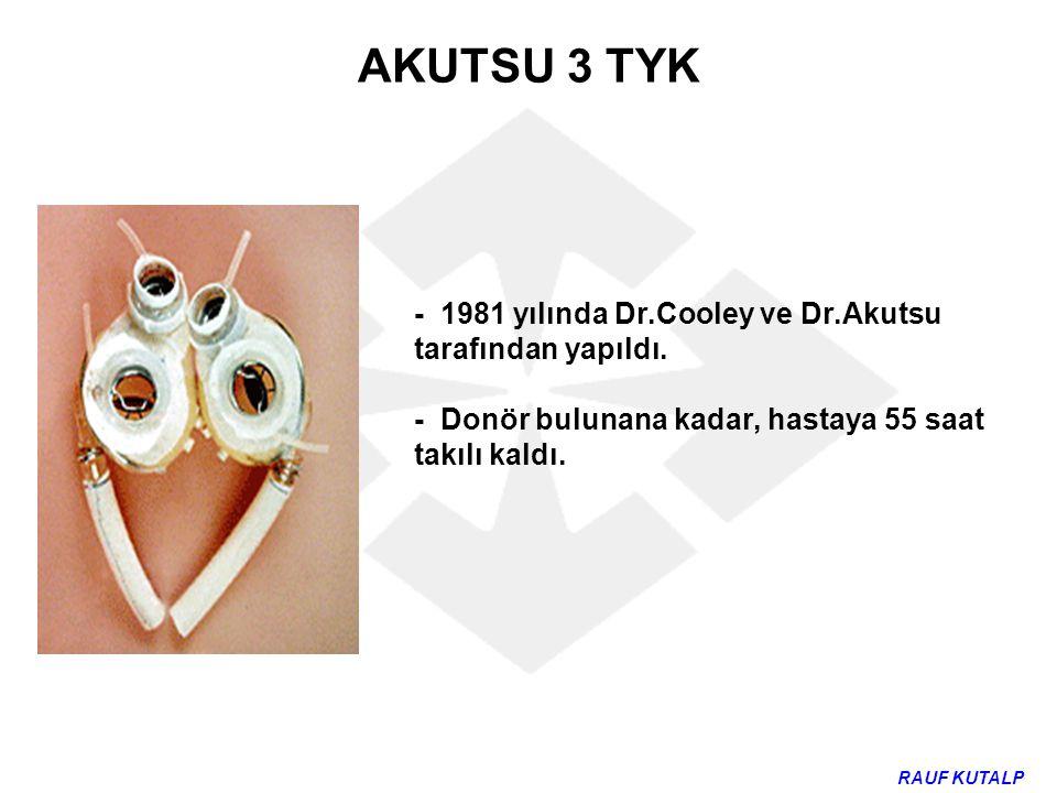 AKUTSU 3 TYK - 1981 yılında Dr.Cooley ve Dr.Akutsu tarafından yapıldı. - Donör bulunana kadar, hastaya 55 saat takılı kaldı. RAUF KUTALP