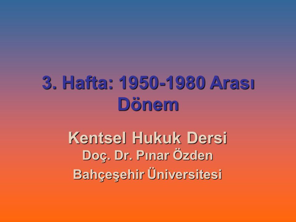 3. Hafta: 1950-1980 Arası Dönem Kentsel Hukuk Dersi Doç. Dr. Pınar Özden Bahçeşehir Üniversitesi