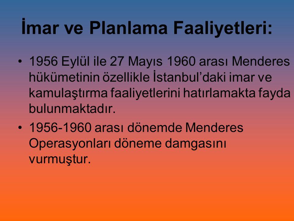 İmar ve Planlama Faaliyetleri: 1956 Eylül ile 27 Mayıs 1960 arası Menderes hükümetinin özellikle İstanbul'daki imar ve kamulaştırma faaliyetlerini hat