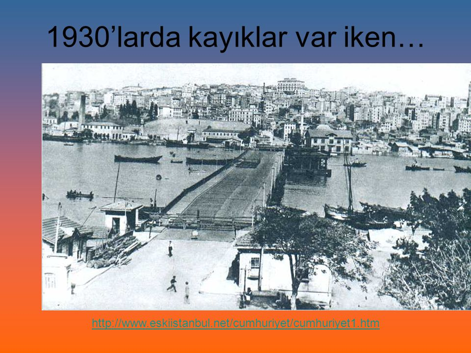 1930'larda kayıklar var iken… http://www.eskiistanbul.net/cumhuriyet/cumhuriyet1.htm