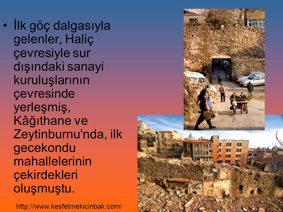 İlk göç dalgasıyla gelenler, Haliç çevresiyle sur dışındaki sanayi kuruluşlarının çevresinde yerleşmiş, Kâğıthane ve Zeytinburnu'nda, ilk gecekondu ma