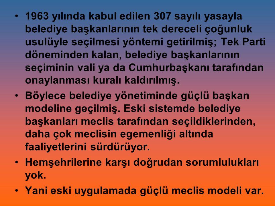 1963 yılında kabul edilen 307 sayılı yasayla belediye başkanlarının tek dereceli çoğunluk usulüyle seçilmesi yöntemi getirilmiş; Tek Parti döneminden