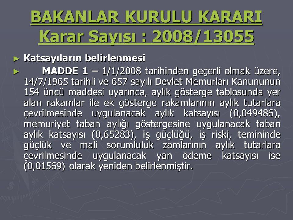 BAKANLAR KURULU KARARI Karar Sayısı : 2008/13055 BAKANLAR KURULU KARARI Karar Sayısı : 2008/13055 ► Katsayıların belirlenmesi ► MADDE 1 – 1/1/2008 tarihinden geçerli olmak üzere, 14/7/1965 tarihli ve 657 sayılı Devlet Memurları Kanununun 154 üncü maddesi uyarınca, aylık gösterge tablosunda yer alan rakamlar ile ek gösterge rakamlarının aylık tutarlara çevrilmesinde uygulanacak aylık katsayısı (0,049486), memuriyet taban aylığı göstergesine uygulanacak taban aylık katsayısı (0,65283), iş güçlüğü, iş riski, temininde güçlük ve mali sorumluluk zamlarının aylık tutarlara çevrilmesinde uygulanacak yan ödeme katsayısı ise (0,01569) olarak yeniden belirlenmiştir.