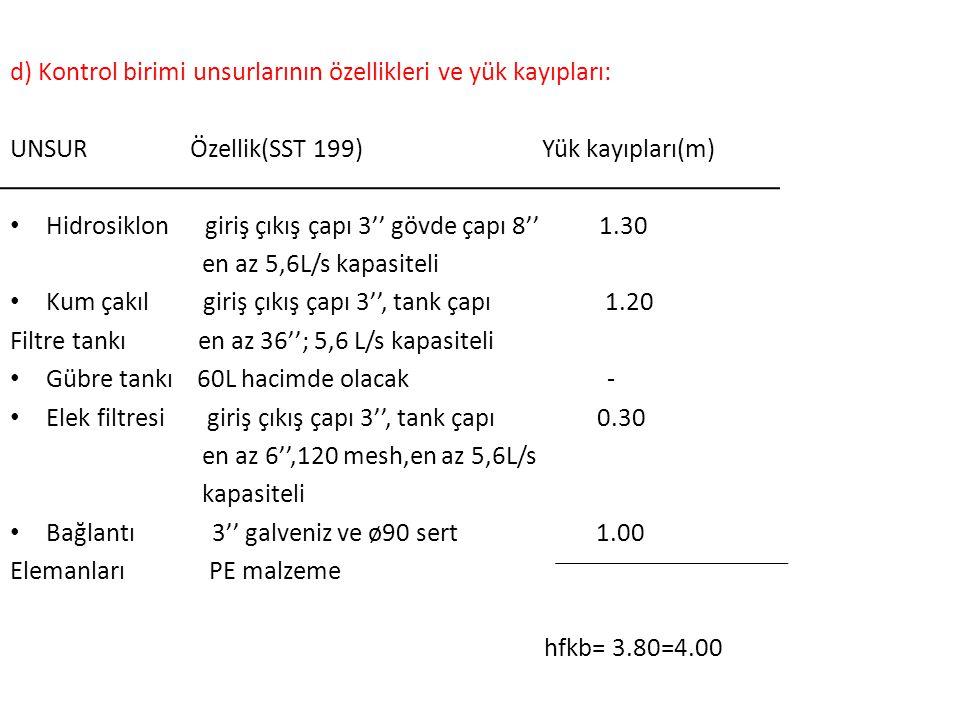 d) Kontrol birimi unsurlarının özellikleri ve yük kayıpları: UNSUR Özellik(SST 199) Yük kayıpları(m) Hidrosiklon giriş çıkış çapı 3'' gövde çapı 8'' 1.30 en az 5,6L/s kapasiteli Kum çakıl giriş çıkış çapı 3'', tank çapı 1.20 Filtre tankı en az 36''; 5,6 L/s kapasiteli Gübre tankı 60L hacimde olacak - Elek filtresi giriş çıkış çapı 3'', tank çapı 0.30 en az 6'',120 mesh,en az 5,6L/s kapasiteli Bağlantı 3'' galveniz ve ø90 sert 1.00 Elemanları PE malzeme hfkb= 3.80=4.00