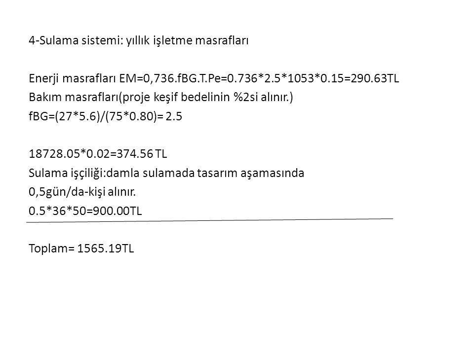 4-Sulama sistemi: yıllık işletme masrafları Enerji masrafları EM=0,736.fBG.T.Pe=0.736*2.5*1053*0.15=290.63TL Bakım masrafları(proje keşif bedelinin %2si alınır.) fBG=(27*5.6)/(75*0.80)= 2.5 18728.05*0.02=374.56 TL Sulama işçiliği:damla sulamada tasarım aşamasında 0,5gün/da-kişi alınır.