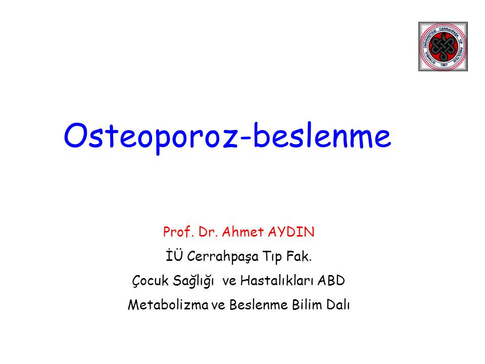 Prof. Dr. Ahmet AYDIN İÜ Cerrahpaşa Tıp Fak. Çocuk Sağlığı ve Hastalıkları ABD Metabolizma ve Beslenme Bilim Dalı Osteoporoz-beslenme