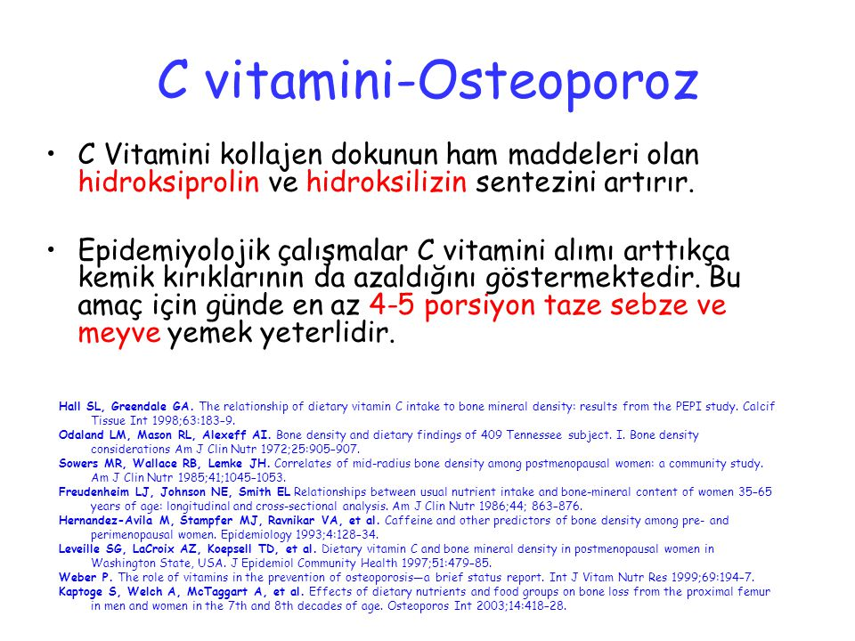 C vitamini-Osteoporoz C Vitamini kollajen dokunun ham maddeleri olan hidroksiprolin ve hidroksilizin sentezini artırır. Epidemiyolojik çalışmalar C vi