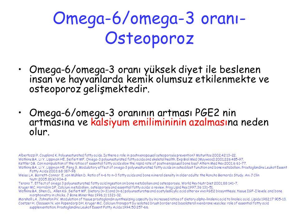 Omega-6/omega-3 oranı- Osteoporoz Omega-6/omega-3 oranı yüksek diyet ile beslenen insan ve hayvanlarda kemik olumsuz etkilenmekte ve osteoporoz gelişm