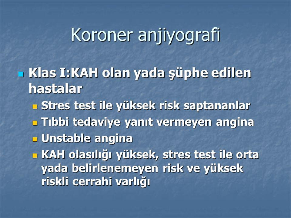 Koroner anjiyografi Klas I:KAH olan yada şüphe edilen hastalar Klas I:KAH olan yada şüphe edilen hastalar Stres test ile yüksek risk saptananlar Stres