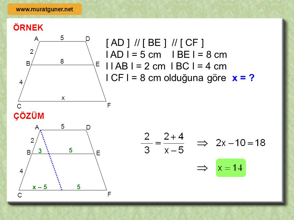ÖRNEK ÇÖZÜM d1d1 d2d2 d3d3 C B A D E F 3 x d 1 // d 2 // d 3, l AD l = 3 cm l DE l = 6 cm l l BE l = 5 cm l CF l = 8 cm olduğuna göre x = ? 5 8 6 C B