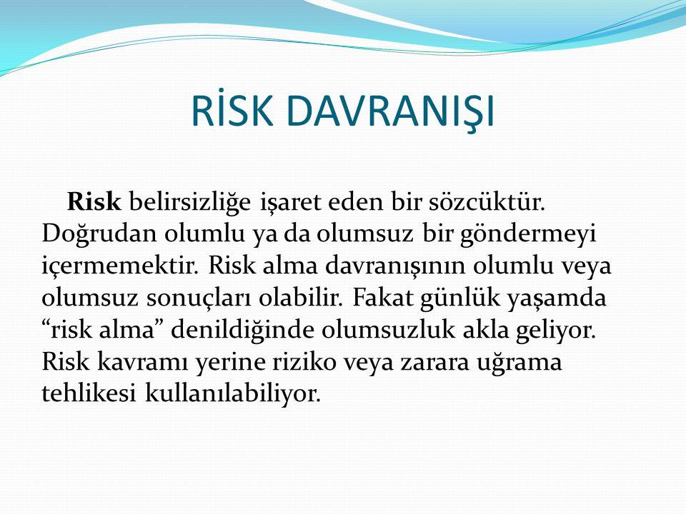 RİSK DAVRANIŞI Risk belirsizliğe işaret eden bir sözcüktür. Doğrudan olumlu ya da olumsuz bir göndermeyi içermemektir. Risk alma davranışının olumlu v