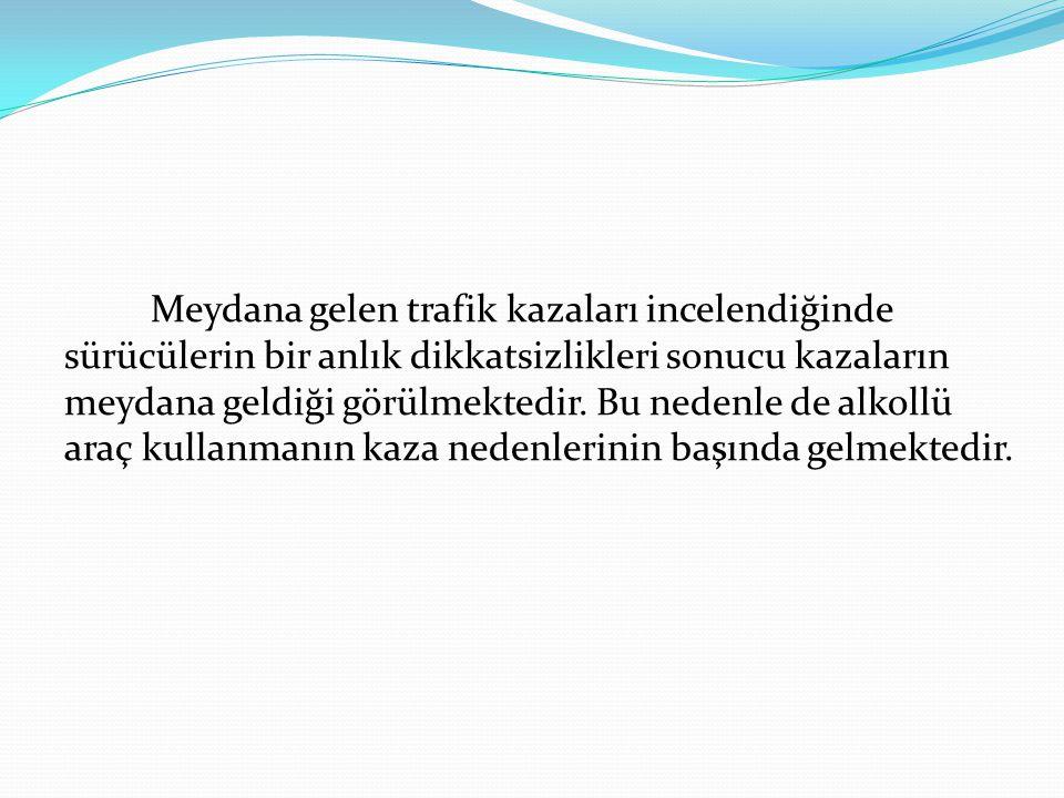 Meydana gelen trafik kazaları incelendiğinde sürücülerin bir anlık dikkatsizlikleri sonucu kazaların meydana geldiği görülmektedir. Bu nedenle de alko