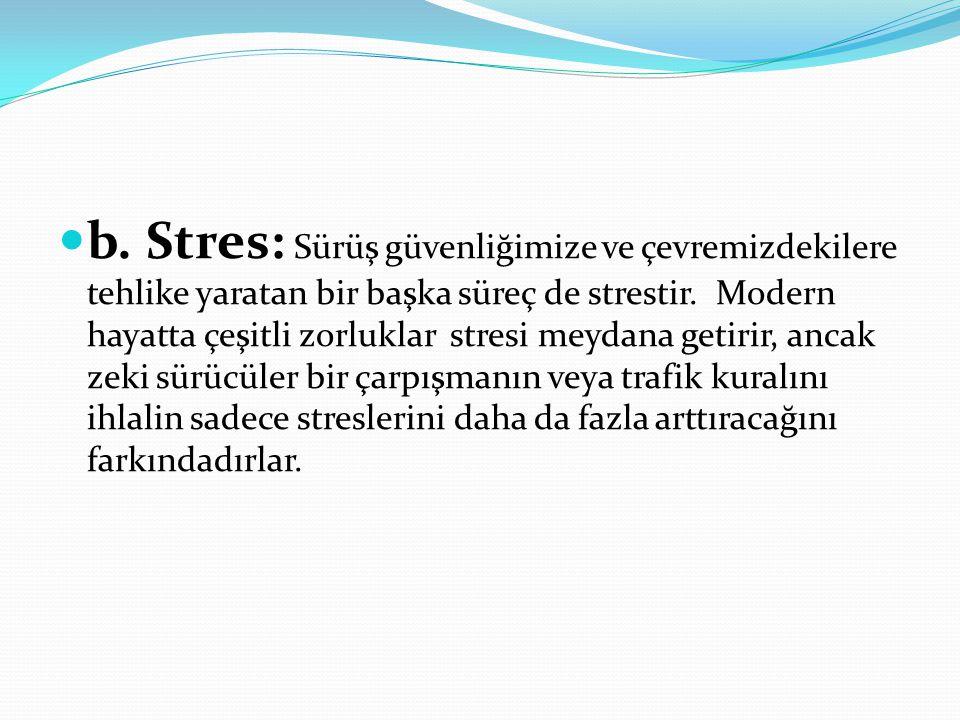 b. Stres: Sürüş güvenliğimize ve çevremizdekilere tehlike yaratan bir başka süreç de strestir. Modern hayatta çeşitli zorluklar stresi meydana getirir
