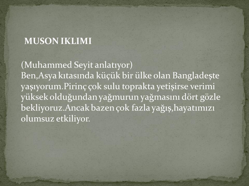 MUSON IKLIMI (Muhammed Seyit anlatıyor) Ben,Asya kıtasında küçük bir ülke olan Bangladeşte yaşıyorum.Pirinç çok sulu toprakta yetişirse verimi yüksek