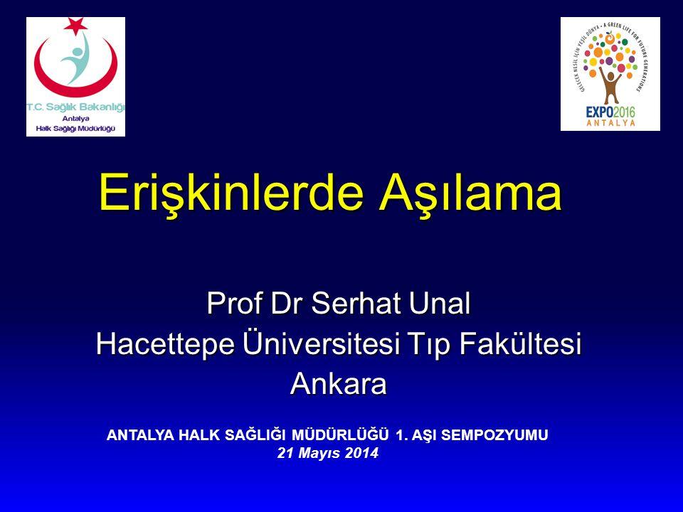 Erişkinlerde Aşılama Prof Dr Serhat Unal Hacettepe Üniversitesi Tıp Fakültesi Ankara ANTALYA HALK SAĞLIĞI MÜDÜRLÜĞÜ 1. AŞI SEMPOZYUMU 21 Mayıs 2014